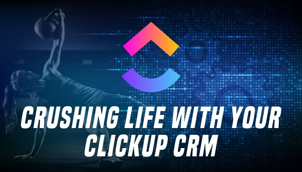 Crushing Life With Your ClickUp CRM